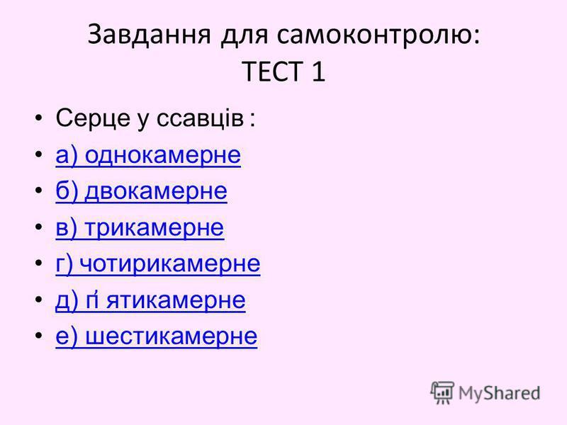 Завдання для самоконтролю: ТЕСТ 1 Серце у ссавців : а) однокамерне б) двокамерне в) трикамерне г) чотирикамерне д) п ҆ ятикамернед) п ҆ ятикамерне е) шестикамерне