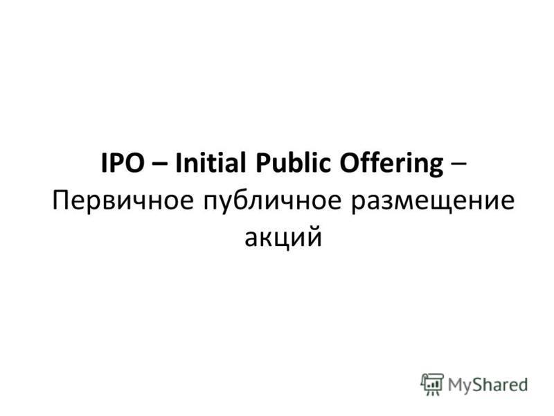 IPO – Initial Public Offering – Первичное публичное размещение акций
