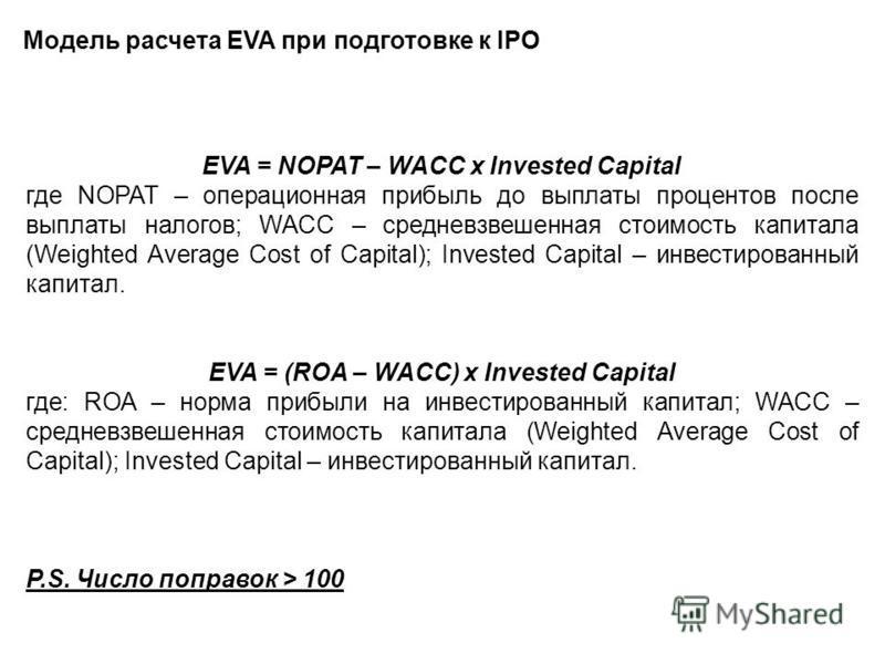 Модель расчета EVA при подготовке к IPO EVA = NOPAT – WACC x Invested Capital где NOPAT – операционная прибыль до выплаты процентов после выплаты налогов; WACC – средневзвешенная стоимость капитала (Weighted Average Cost of Capital); Invested Capital