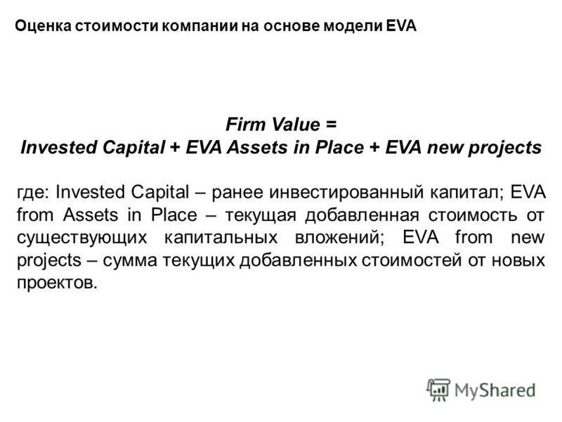 Оценка стоимости компании на основе модели EVA Firm Value = Invested Capital + EVA Assets in Place + EVA new projects где: Invested Capital – ранее инвестированный капитал; EVA from Assets in Place – текущая добавленная стоимость от существующих капи