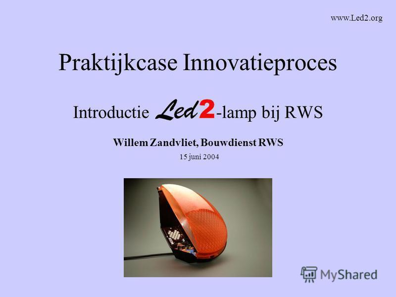 Praktijkcase Innovatieproces Introductie -lamp bij RWS Willem Zandvliet, Bouwdienst RWS 15 juni 2004 www.Led2.org