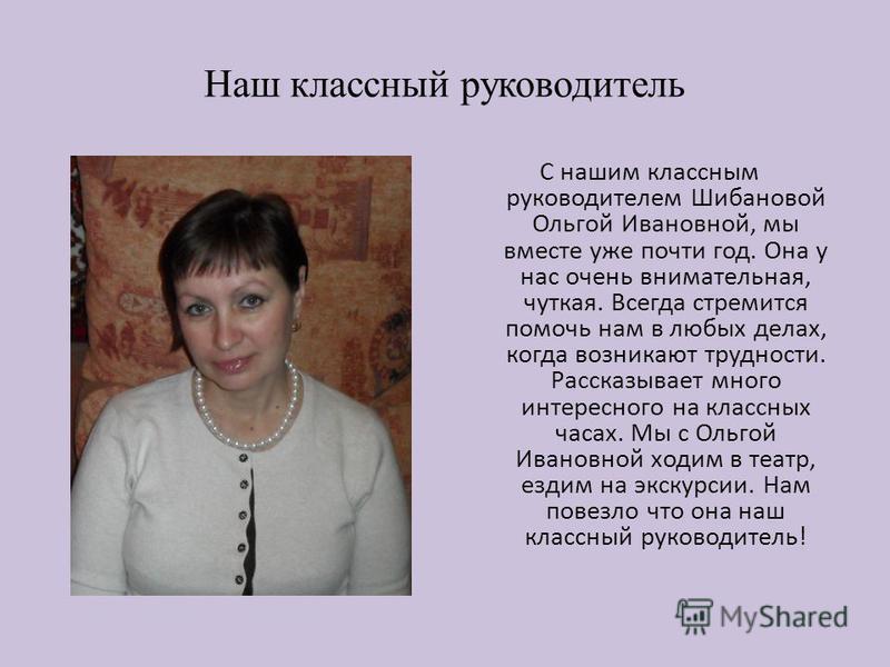 Наш классный руководитель С нашим классным руководителем Шибановой Ольгой Ивановной, мы вместе уже почти год. Она у нас очень внимательная, чуткая. Всегда стремится помочь нам в любых делах, когда возникают трудности. Рассказывает много интересного н