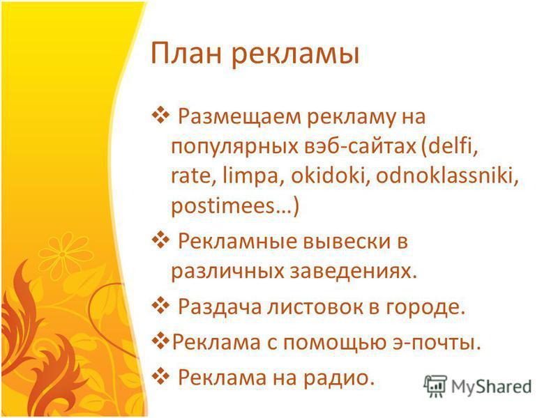План рекламы Размещаем рекламу на популярных веб-сайтах (delfi, rate, limpa, okidoki, odnoklassniki, postimees…) Рекламные вывески в различных заведениях. Раздача листовок в городе. Реклама с помощью э-почты. Реклама на радио.