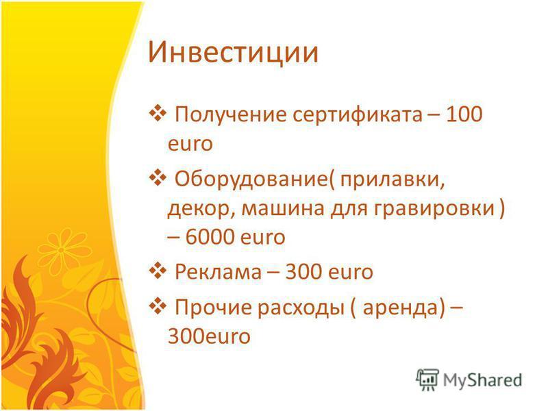 Инвестиции Получение сертификата – 100 euro Оборудование( прилавки, декор, машина для граверовки ) – 6000 euro Реклама – 300 euro Прочие расходы ( аренда) – 300euro