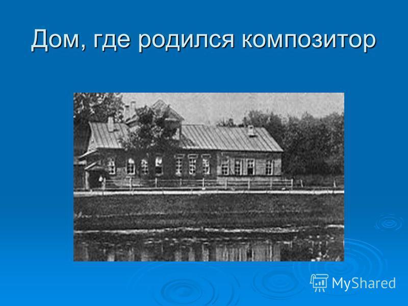 Дом, где родился композитор