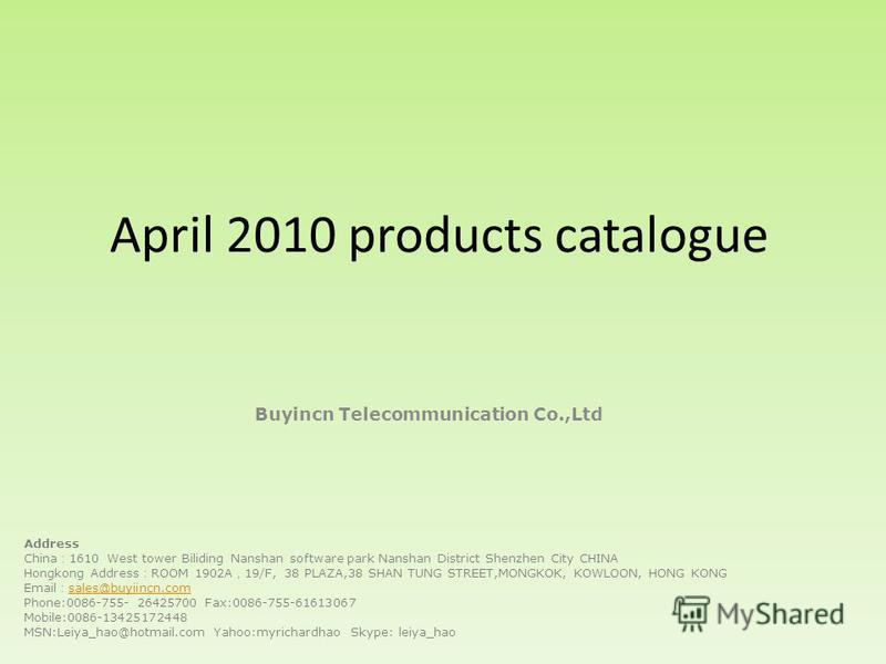 April 2010 products catalogue Buyincn Telecommunication Co.,Ltd Address China 1610 West tower Biliding Nanshan software park Nanshan District Shenzhen City CHINA Hongkong Address ROOM 1902A 19/F, 38 PLAZA,38 SHAN TUNG STREET,MONGKOK, KOWLOON, HONG KO