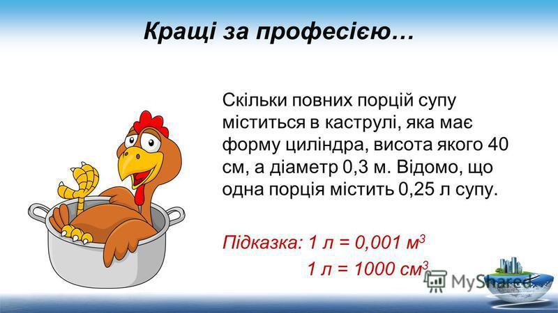 Кращі за професією… Скільки повних порцій супу міститься в каструлі, яка має форму циліндра, висота якого 40 см, а діаметр 0,3 м. Відомо, що одна порція містить 0,25 л супу. Підказка: 1 л = 0,001 м 3 1 л = 1000 см 3