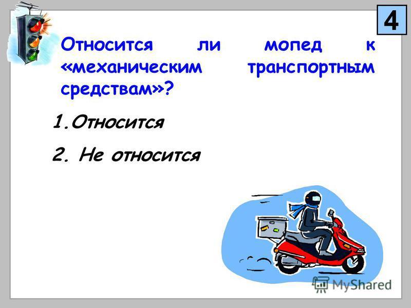 Относится ли мопед к «механическим транспортным средствам»? 1. Относится 2. Не относится 4