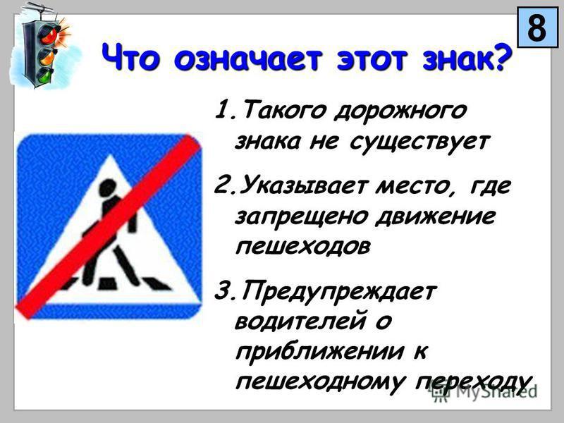Что означает этот знак? 1. Т акого дорожного знака не существует 2. У казывает место, где запрещено движение пешеходов 3. П редупреждает водителей о приближении к пешеходному переходу 8