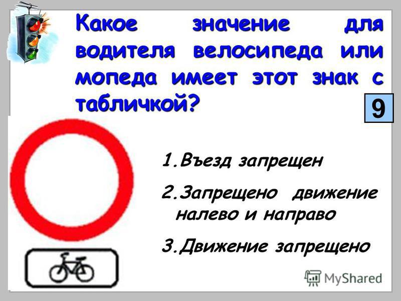 Какое значение для водителя велосипеда или мопеда имеет этот знак с табличкой? 1. В ъезд запрещен 2. З апрещено движение налево и направо 3. Д вижение запрещено 9