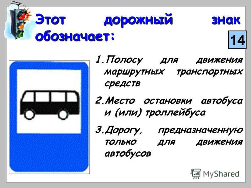 Этот дорожный знак обозначает: 1. П олосу для движения маршрутных транспортных средств 2. М есто остановки автобуса и (или) троллейбуса 3. Д орогу, предназначенную только для движения автобусов 14