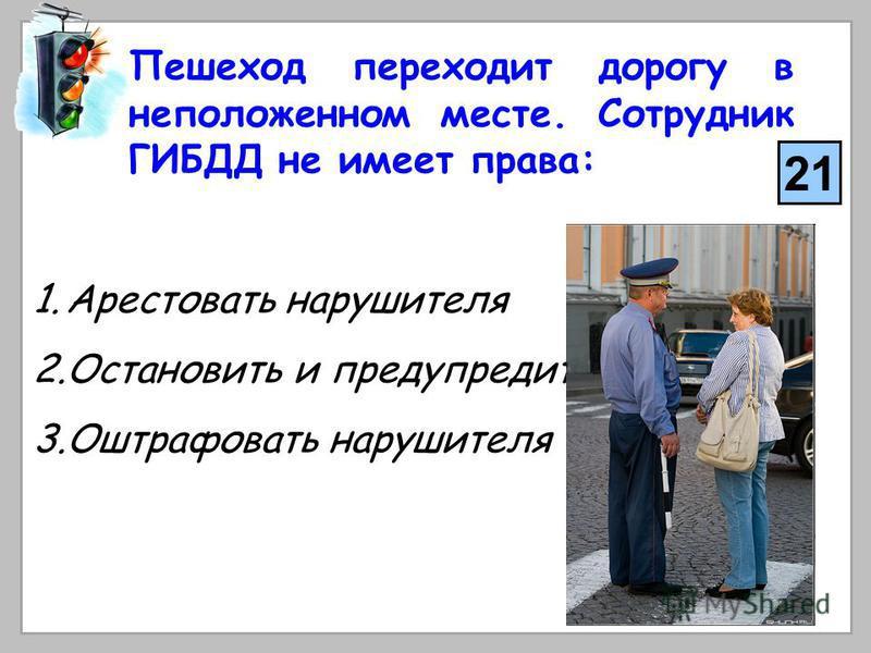Пешеход переходит дорогу в неположенном месте. Сотрудник ГИБДД не имеет права: 1. Арестовать нарушителя 2. Остановить и предупредить его 3. Оштрафовать нарушителя 21