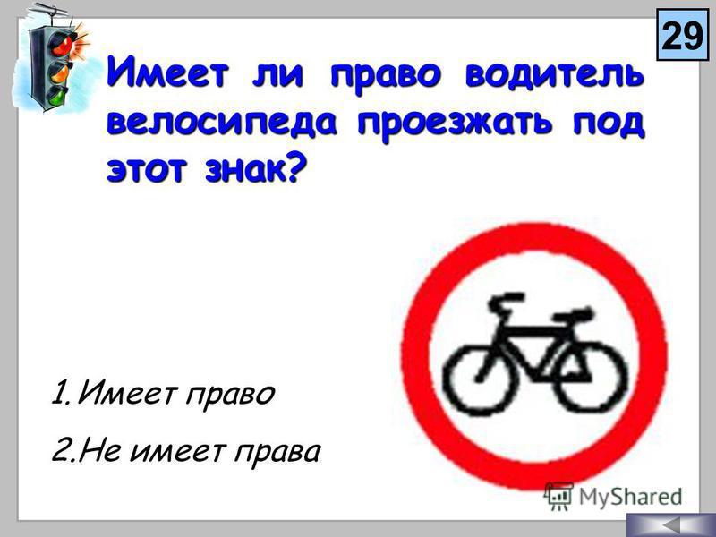 Имеет ли право водитель велосипеда проезжать под этот знак? 1. И меет право 2. Н е имеет права 29