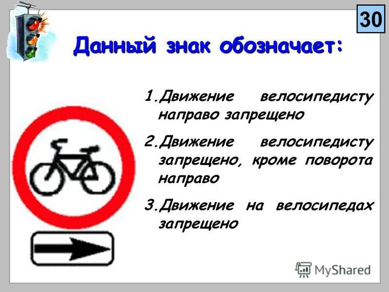 Данный знак обозначает: 1. Д вижение велосипедисту направо запрещено 2. Д вижение велосипедисту запрещено, кроме поворота направо 3. Д вижение на велосипедах запрещено 30