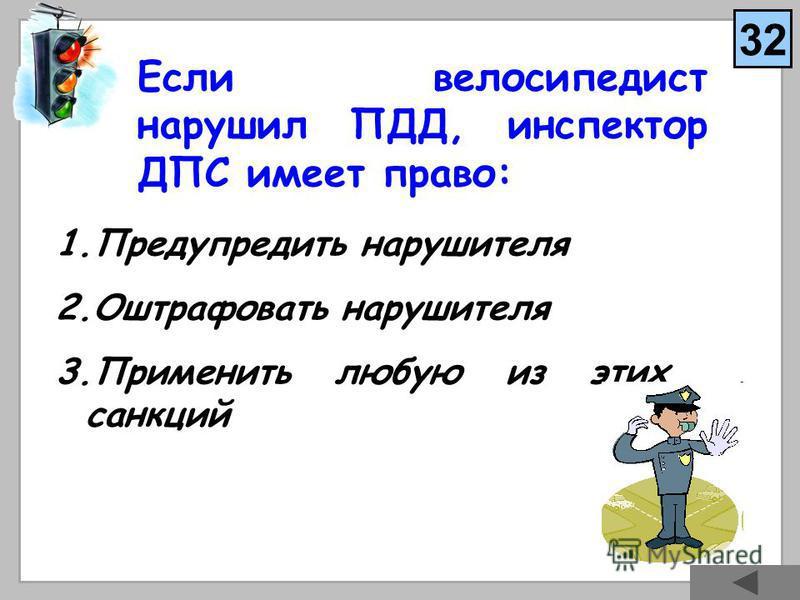 Если велосипедист нарушил ПДД, инспектор ДПС имеет право: 1. Предупредить нарушителя 2. Оштрафовать нарушителя 3. Применить любую из этих санкций 32