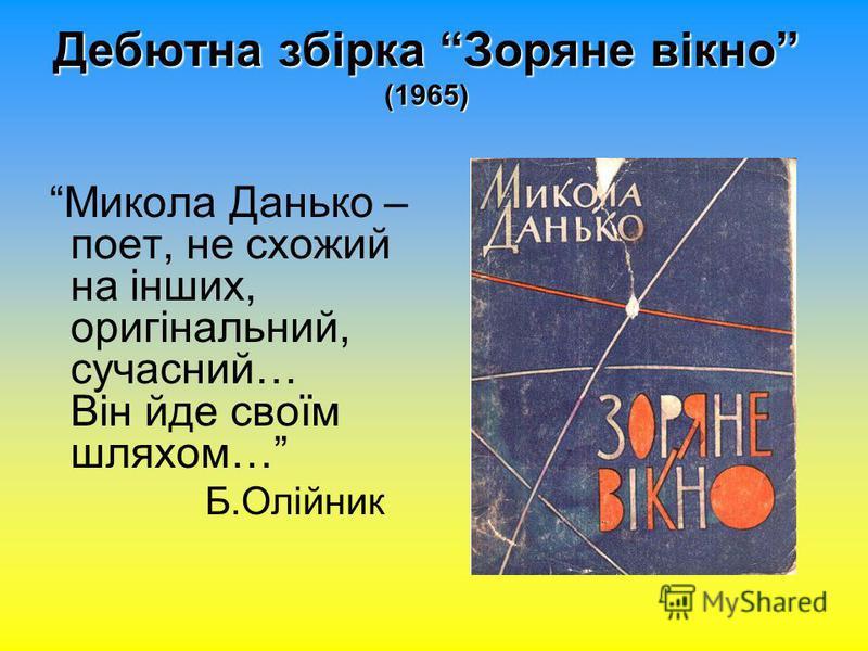 Дебютна збірка Зоряне вікно (1965) Микола Данько – поет, не схожий на інших, оригінальний, сучасний… Він йде своїм шляхом… Б.Олійник