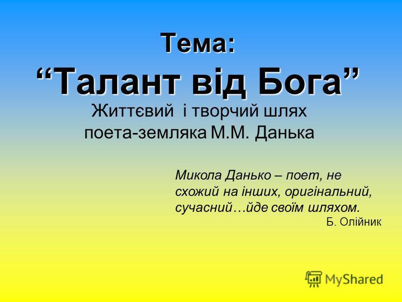 Тема: Талант від Бога Життєвий і творчий шлях поета-земляка М.М. Данька Микола Данько – поет, не схожий на інших, оригінальний, сучасний…йде своїм шляхом. Б. Олійник