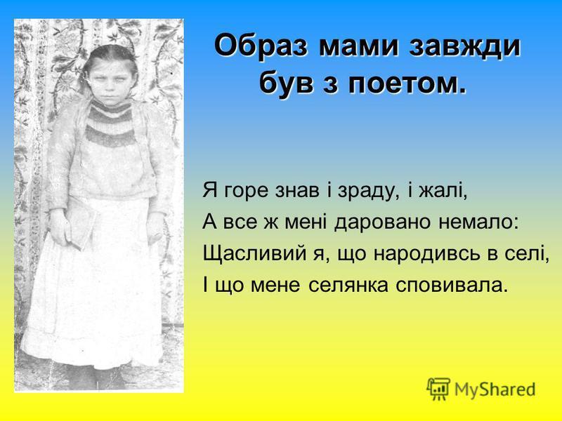 Образ мами завжди був з поетом. Я горе знав і зраду, і жалі, А все ж мені даровано немало: Щасливий я, що народивсь в селі, І що мене селянка сповивала.