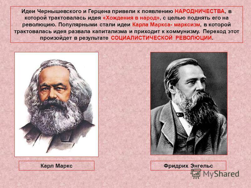 Идеи Чернышевского и Герцена привели к появлению НАРОДНИЧЕСТВА, в которой трактовалась идея «Хождения в народ», с целью поднять его на революцию. Популярными стали идеи Карла Маркса- марксизм, в которой трактовалась идея развала капитализма и приходи