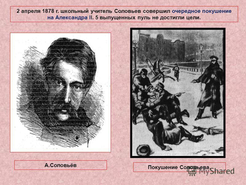 2 апреля 1878 г. школьный учитель Соловьев совершил очередное покушение на Александра II. 5 выпущенных пуль не достигли цели. А.Соловьёв Покушение Соловьева.