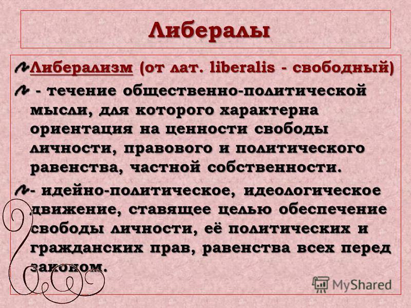 Либералы Либералы Либерализм (от лат. liberalis - свободный) - течение общественно-политической мысли, для которого характерна ориентация на ценности свободы личности, правового и политического равенства, частной собственности. - течение общественно-