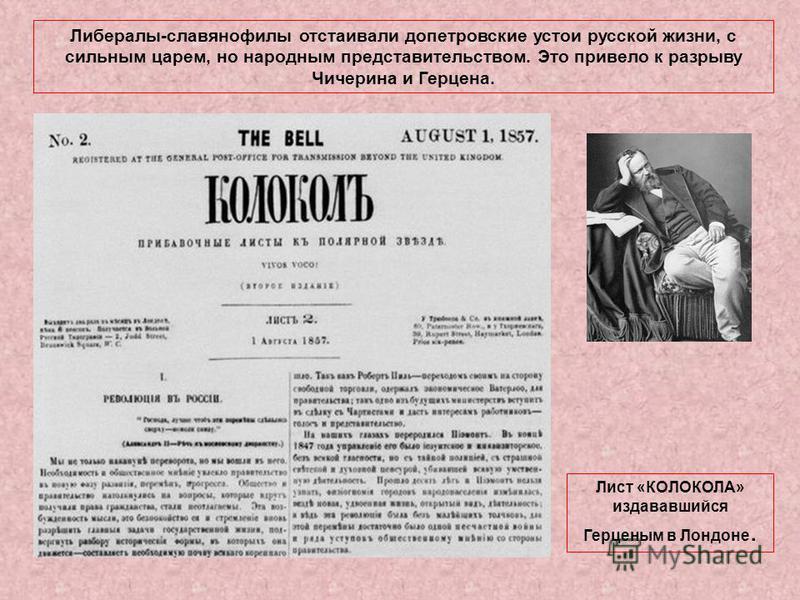 Либералы-славянофилы отстаивали допетровские устои русской жизни, с сильным царем, но народным представительством. Это привело к разрыву Чичерина и Герцена. Лист «КОЛОКОЛА» издававшийся Герценым в Лондоне.