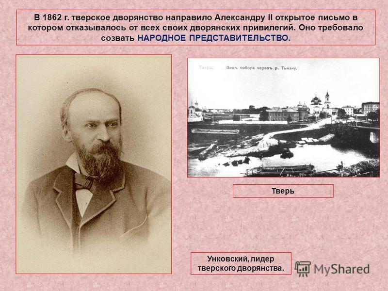 В 1862 г. тверское дворянство направило Александру II открытое письмо в котором отказывалось от всех своих дворянских привилегий. Оно требовало созвать НАРОДНОЕ ПРЕДСТАВИТЕЛЬСТВО. Унковский, лидер тверского дворянства. Тверь