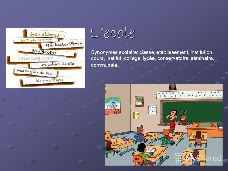 Lecole Synonymes scolaire: classe, établissement, institution, cours, institut, collège, lycée, conservatoire, séminaire, communale.