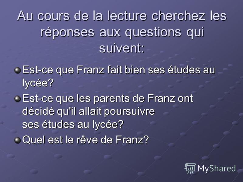 Au cours de la lecture cherchez les réponses aux questions qui suivent: Est-ce que Franz fait bien ses études au lycée? Est-ce que les parents de Franz ont décidé qu'il allait poursuivre ses études au lycée? Quel est le rêve de Franz?