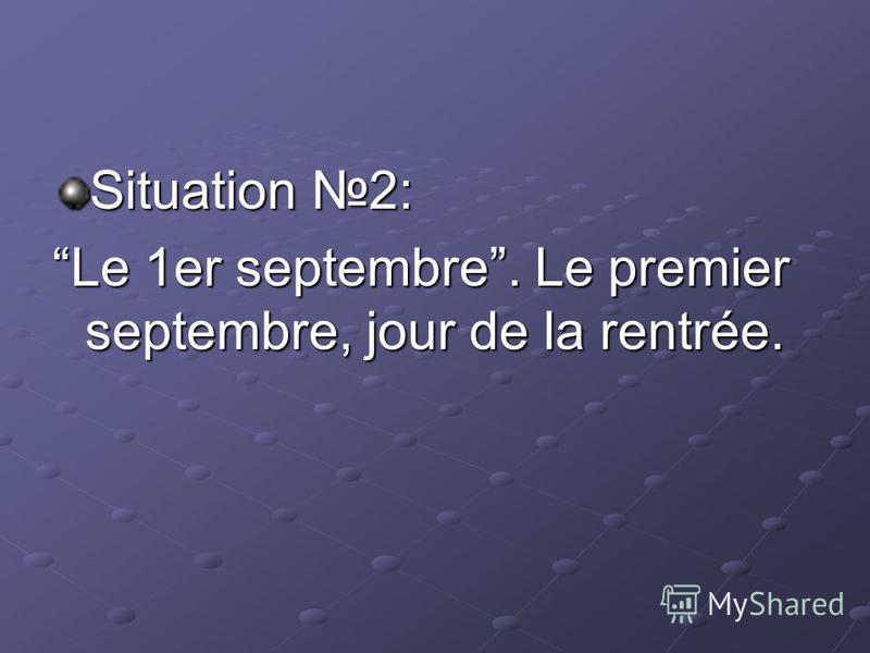 Situation 2: Le 1er septembre. Le premier septembre, jour de la rentrée.