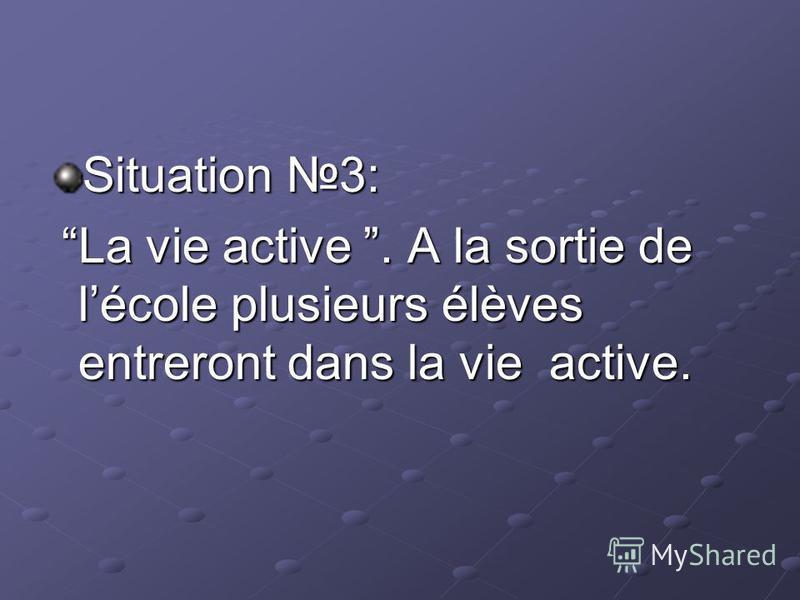 Situation 3: La vie active. A la sortie de lécole plusieurs élèves entreront dans la vie active. La vie active. A la sortie de lécole plusieurs élèves entreront dans la vie active.