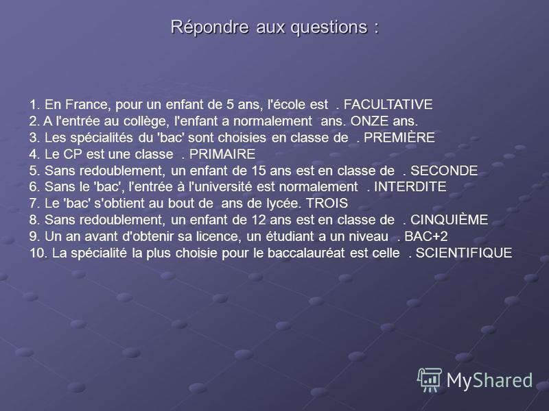 Répondre aux questions : 1. En France, pour un enfant de 5 ans, l'école est. FACULTATIVE 2. A l'entrée au collège, l'enfant a normalement ans. ONZE ans. 3. Les spécialités du 'bac' sont choisies en classe de. PREMIÈRE 4. Le CP est une classe. PRIMAIR