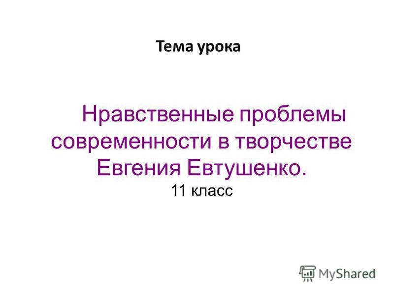 Нравственные проблемы современности в творчестве Евгения Евтушенко. 11 класс Тема урока