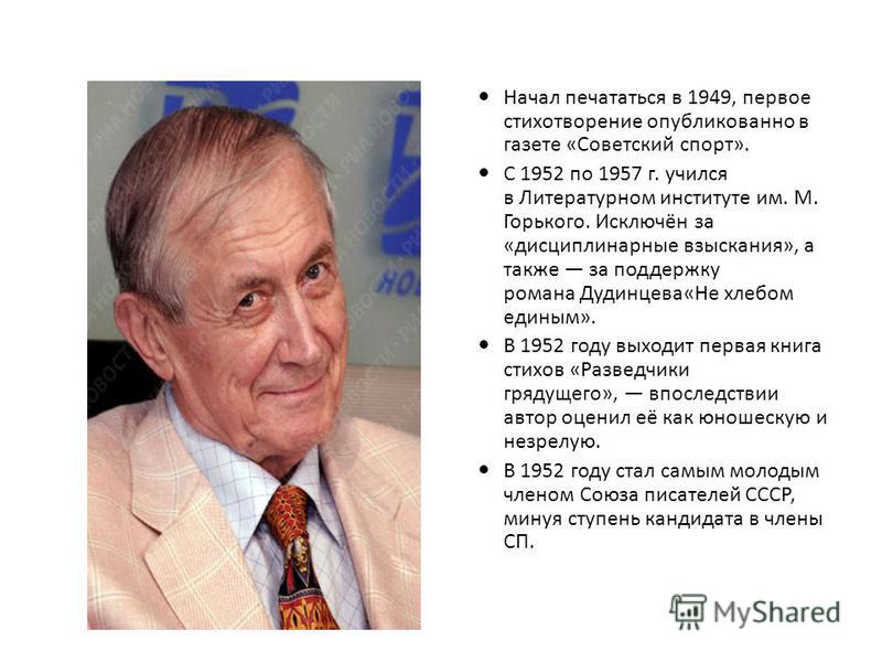 Начал печататься в 1949, первое стихотворение опубликованноее в газете «Советский спорт». С 1952 по 1957 г. учился в Литературном институте им. М. Горького. Исключён за «дисциплинарные взыскания», а также за поддержку романа Дудинцева«Не хлебом едины