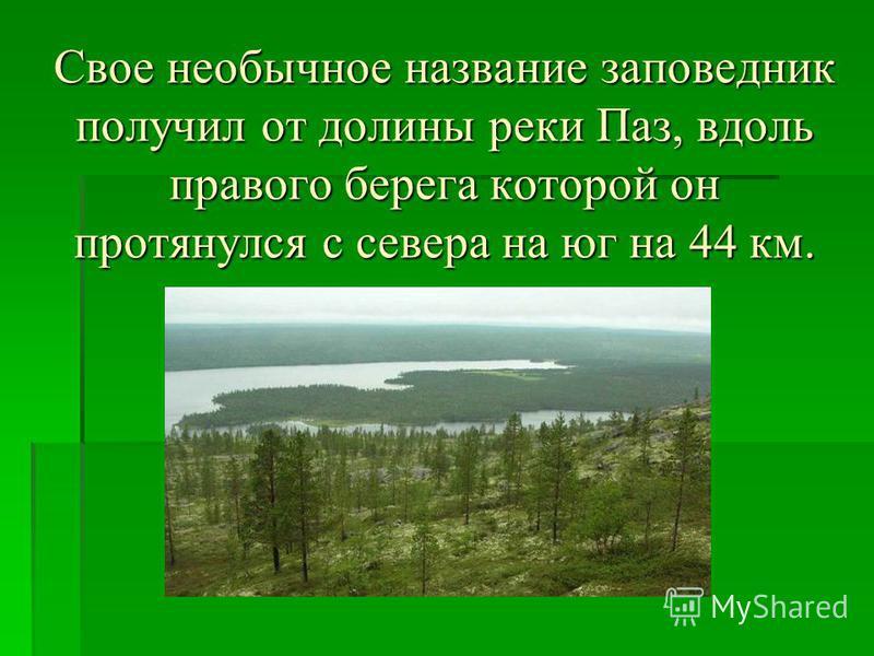 Свое необычное название заповедник получил от долины реки Паз, вдоль правого берега которой он протянулся с севера на юг на 44 км.