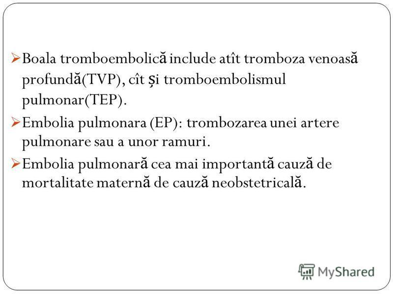 Boala tromboembolic ă include atît tromboza venoas ă profund ă (TVP), cît i tromboembolismul pulmonar(TEP). Embolia pulmonara (EP): trombozarea unei artere pulmonare sau a unor ramuri. Embolia pulmonar ă cea mai important ă cauz ă de mortalitate mate