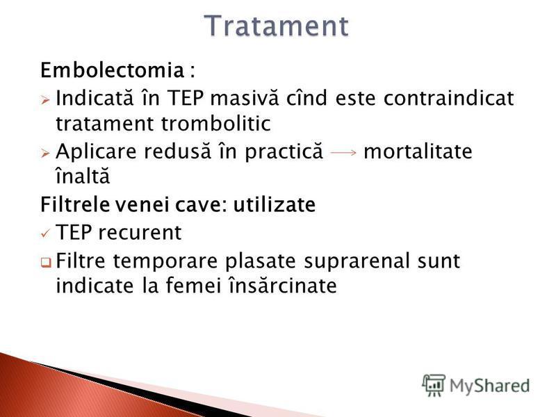 Embolectomia : Indicată în TEP masivă cînd este contraindicat tratament trombolitic Aplicare redusă în practică mortalitate înaltă Filtrele venei cave: utilizate TEP recurent Filtre temporare plasate suprarenal sunt indicate la femei însărcinate