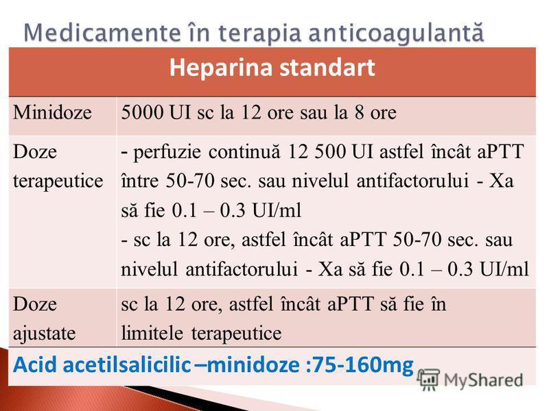 Heparina standart Minidoze5000 UI sc la 12 ore sau la 8 ore Doze terapeutice - perfuzie continuă 12 500 UI astfel încât aPTT între 50-70 sec. sau nivelul antifactorului - Xa să fie 0.1 – 0.3 UI/ml - sc la 12 ore, astfel încât aPTT 50-70 sec. sau nive