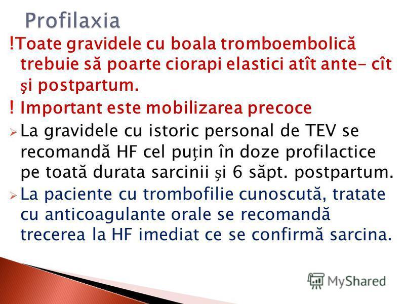 ! Toate gravidele cu boala tromboembolică trebuie să poarte ciorapi elastici atît ante- cît i postpartum. ! Important este mobilizarea precoce La gravidele cu istoric personal de TEV se recomandă HF cel puin în doze profilactice pe toată durata sarci