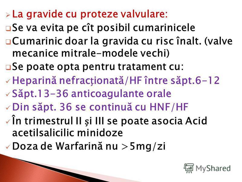 La gravide cu proteze valvulare: Se va evita pe cît posibil cumarinicele Cumarinic doar la gravida cu risc înalt. (valve mecanice mitrale-modele vechi) Se poate opta pentru tratament cu: Heparină nefracionată/HF între săpt.6-12 Săpt.13-36 anticoagula