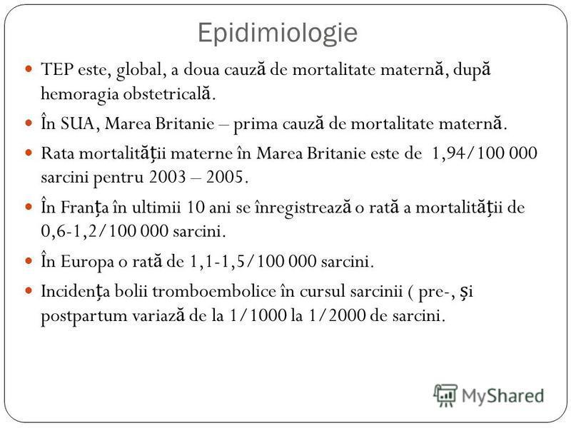 Epidimiologie TEP este, global, a doua cauz ă de mortalitate matern ă, dup ă hemoragia obstetrical ă. În SUA, Marea Britanie – prima cauz ă de mortalitate matern ă. Rata mortalit ă ii materne în Marea Britanie este de 1,94/100 000 sarcini pentru 2003