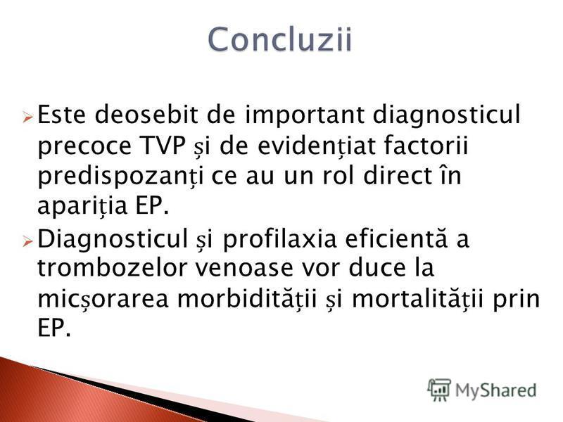 Este deosebit de important diagnosticul precoce TVP i de evideniat factorii predispozani ce au un rol direct în apariia EP. Diagnosticul i profilaxia eficientă a trombozelor venoase vor duce la micorarea morbidităii i mortalităii prin EP.