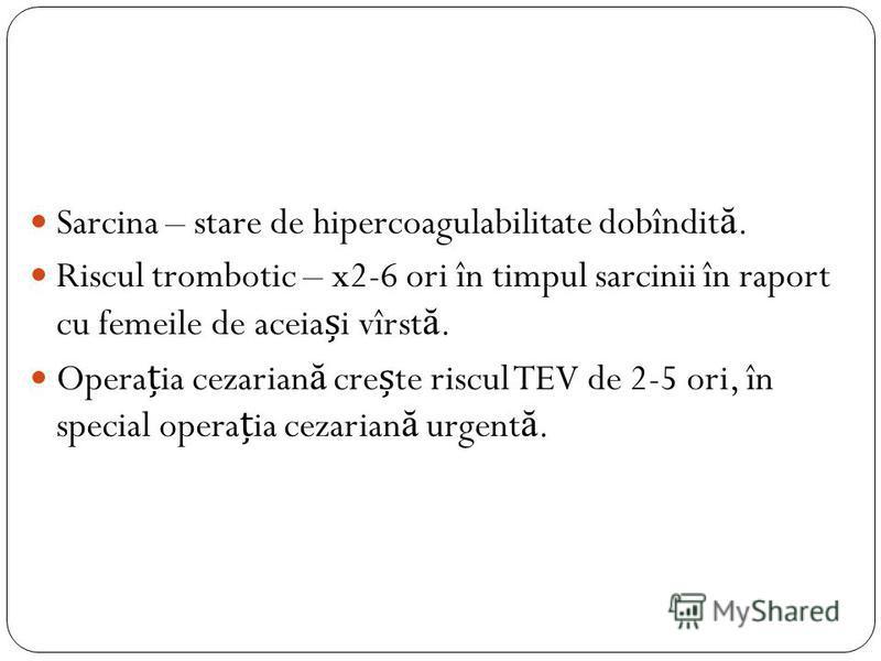 Sarcina – stare de hipercoagulabilitate dobîndit ă. Riscul trombotic – x2-6 ori în timpul sarcinii în raport cu femeile de aceiai vîrst ă. Operaia cezarian ă crete riscul TEV de 2-5 ori, în special operaia cezarian ă urgent ă.