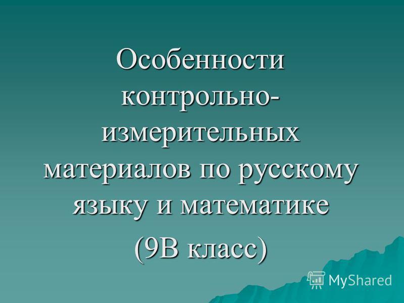 Особенности контрольно- измерительных материалов по русскому языку и математике (9В класс)