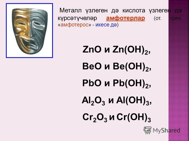 Металл үзлеген дә кислота үзлеген дә күрсәтүчеләр амфотерлар (от. греч. «амфотерос» - икесе дә) ZnO и Zn(OH) 2, BeO и Be(OH) 2, PbO и Pb(OH) 2, Al 2 O 3 и Al(OH) 3, Cr 2 O 3 и Cr(OH) 3