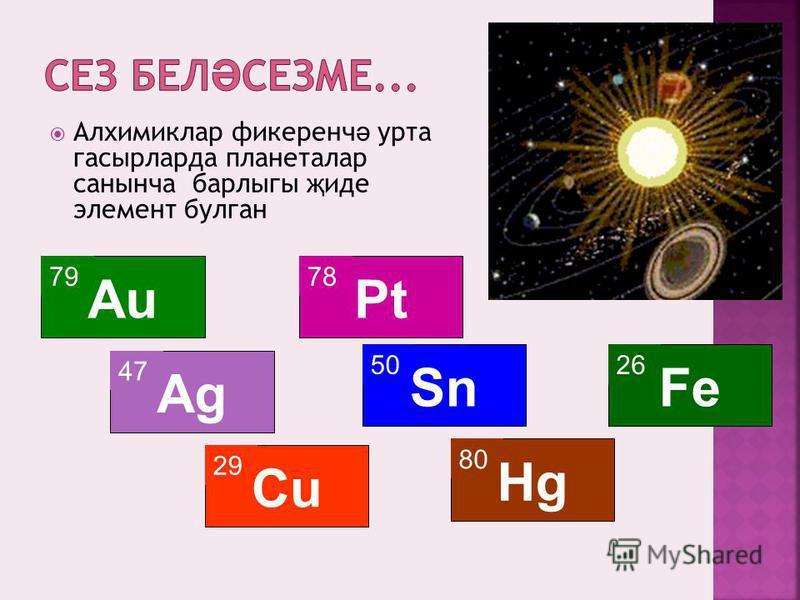 Алхимиклар фикеренч ә урта гасырларда планеталар санынча барлыгы җ иде элемент булган 79 Au 47 Ag 29 Cu 78 Pt 50 Sn 80 Hg 26 Fe