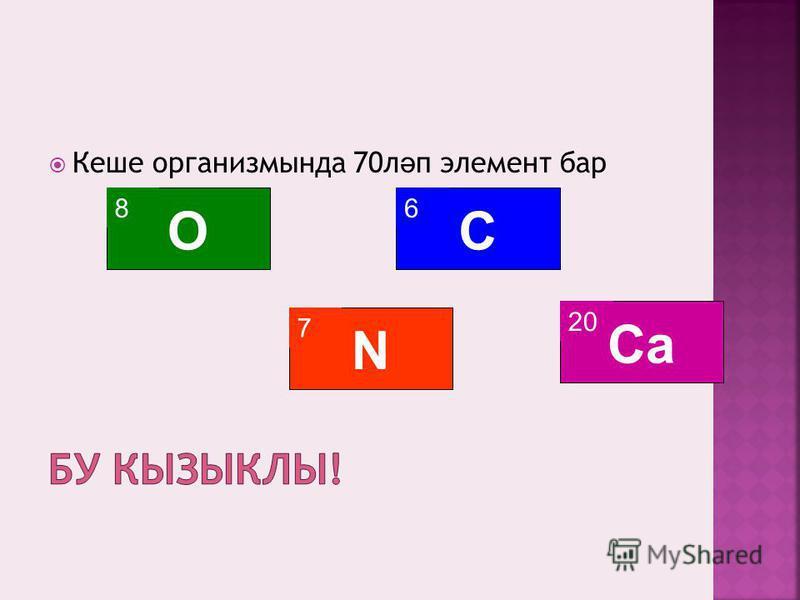 Кеше организмында 70л ә п элемент бар 8 O 6 C 20 Ca 7 N
