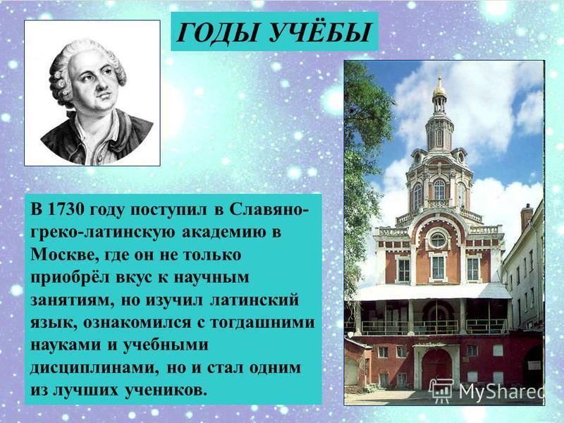 ГОДЫ УЧЁБЫ В 1730 году поступил в Славяно- греко-латинскую академию в Москве, где он не только приобрёл вкус к научным занятиям, но изучил латинский язык, ознакомился с тогдашними науками и учебными дисциплинами, но и стал одним из лучших учеников.