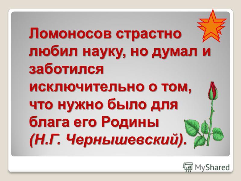 Ломоносов страстно любил науку, но думал и заботился исключительно о том, что нужно было для блага его Родины (Н.Г. Чернышевский).