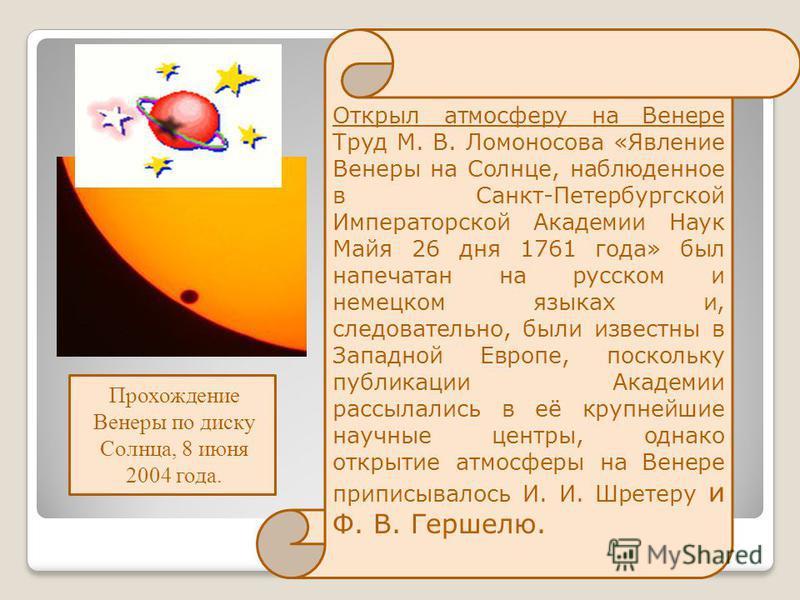Открыл атмосферу на Венере Труд М. В. Ломоносова «Явление Венеры на Солнце, наблюденное в Санкт-Петербургской Императорской Академии Наук Майя 26 дня 1761 года» был напечатан на русском и немецком языках и, следовательно, были известны в Западной Евр